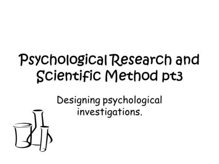 Psychological Research and Scientific Method pt3 Designing psychological investigations.