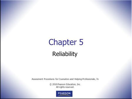 Assessment Procedures for Counselors and Helping Professionals, 7e © 2010 Pearson Education, Inc. All rights reserved. Chapter 5 Reliability.
