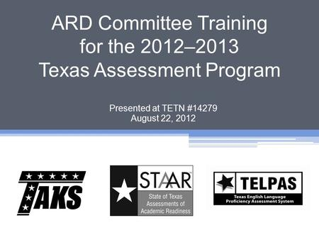 ARD Committee Training for the 2012–2013 Texas Assessment Program Presented at TETN #14279 August 22, 2012.