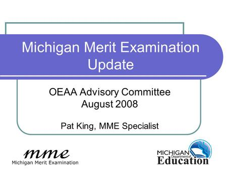 Michigan Merit Examination Update OEAA Advisory Committee August 2008 Pat King, MME Specialist.