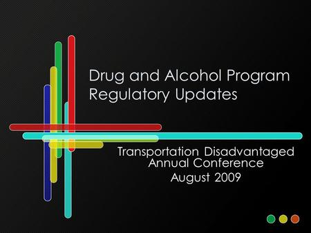 Drug and Alcohol Program Regulatory Updates Transportation Disadvantaged Annual Conference August 2009.