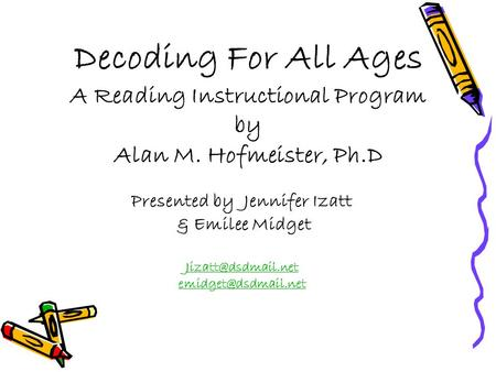 Decoding For All Ages A Reading Instructional Program by Alan M. Hofmeister, Ph.D Presented by Jennifer Izatt & Emilee Midget