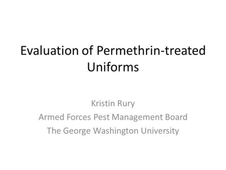 Evaluation of Permethrin-treated Uniforms Kristin Rury Armed Forces Pest Management Board The George Washington University.