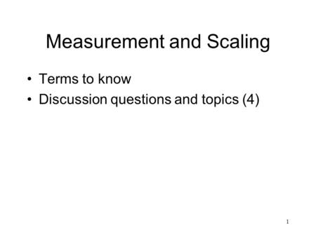 1 Measurement and Scaling Terms to know Discussion questions and topics (4)