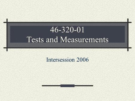 46-320-01 Tests and Measurements Intersession 2006.