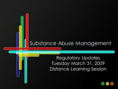 Substance Abuse Management Regulatory Updates Tuesday March 31, 2009 Distance Learning Session.