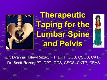 Therapeutic Taping for the Lumbar Spine and Pelvis Dr. Dyanna Haley-Rezac, PT, DPT, OCS, CSCS, CKTP Dr. Scott Rezac, PT, DPT, OCS, CSCS, CKTP, CEAS.