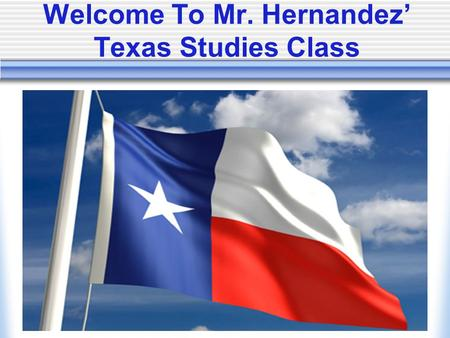 Welcome To Mr. Hernandez' Texas Studies Class. Classroom Vision My goal is to guide every student on the road to success and develop lifelong learning.