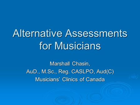 Alternative Assessments for Musicians Marshall Chasin, AuD., M.Sc., Reg. CASLPO, Aud(C) Musicians' Clinics of Canada.