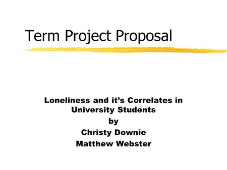 Term Project Proposal Loneliness and it's Correlates in University Students by Christy Downie Matthew Webster.