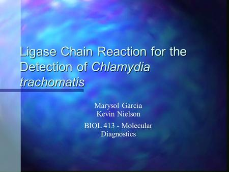 Ligase Chain Reaction for the Detection of Chlamydia trachomatis Marysol Garcia Kevin Nielson BIOL 413 - Molecular Diagnostics.