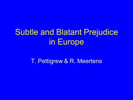 Subtle and Blatant Prejudice in Europe T. Pettigrew & R. Meertens.