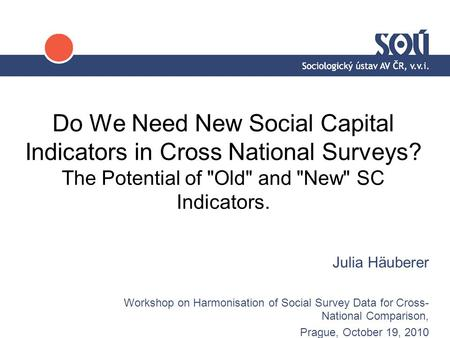 Do We Need New Social Capital Indicators in Cross National Surveys? The Potential of Old and New SC Indicators. Julia Häuberer Workshop on Harmonisation.