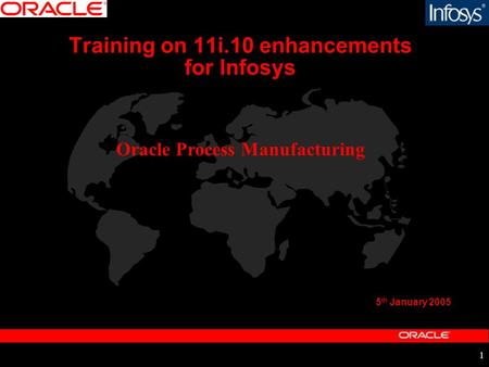 1 Training on 11i.10 enhancements for Infosys 5 th January 2005 Oracle Process <strong>Manufacturing</strong>.
