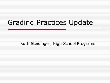 Grading Practices Update Ruth Steidinger, High School Programs.