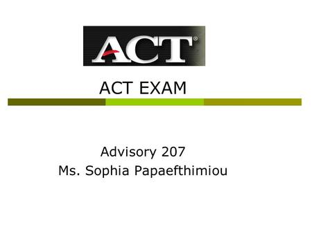ACT EXAM Advisory 207 Ms. Sophia Papaefthimiou. ACT exam  ACT stands for American College Test  It is a standardized test you take as a Junior  It.
