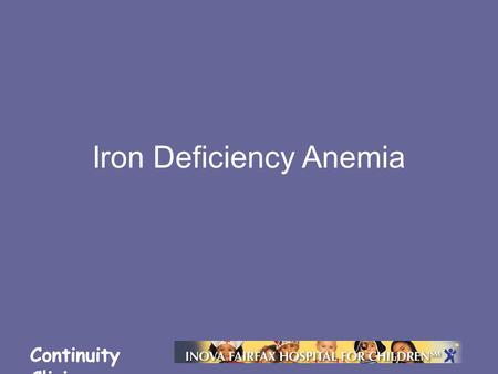Continuity Clinic Iron Deficiency Anemia. Continuity Clinic Objectives Understand the prevalence and epidemiology of iron deficiency Describe the consequences.