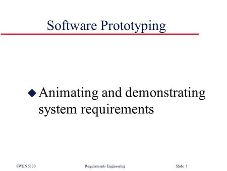 SWEN 5130 Requirements EngineeringSlide 1 Software Prototyping u Animating and demonstrating system requirements.