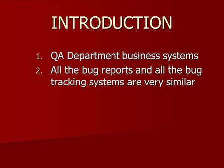 INTRODUCTION 1. QA Department business systems 2. All the bug reports and all the bug tracking systems are very similar.
