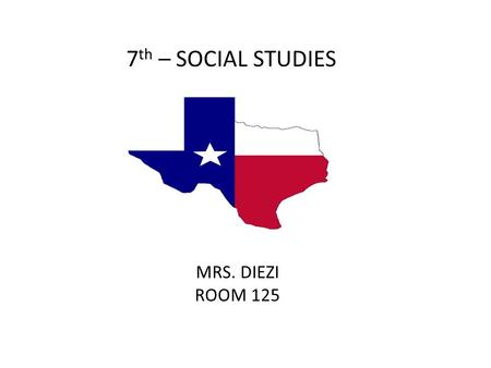 7 th – SOCIAL STUDIES MRS. DIEZI ROOM 125. Focus Interact with the events that shaped Texas. Increase Critical Thinking Skills Acquire skills that will.