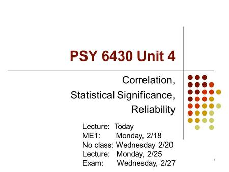 1 PSY 6430 Unit 4 Correlation, Statistical Significance, Reliability Lecture: Today ME1: Monday, 2/18 No class: Wednesday 2/20 Lecture: Monday, 2/25 Exam: