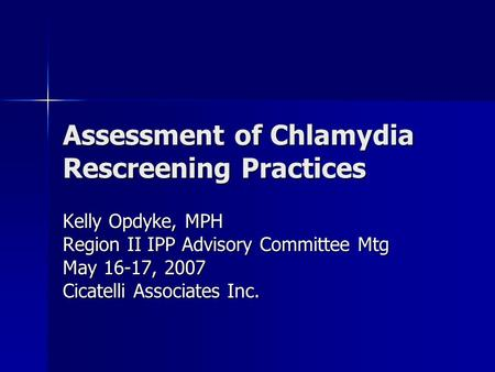 Assessment of Chlamydia Rescreening Practices Kelly Opdyke, MPH Region II IPP Advisory Committee Mtg May 16-17, 2007 Cicatelli Associates Inc.
