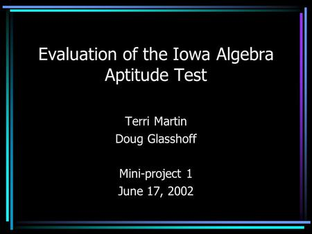 Evaluation of the Iowa Algebra Aptitude Test Terri Martin Doug Glasshoff Mini-project 1 June 17, 2002.