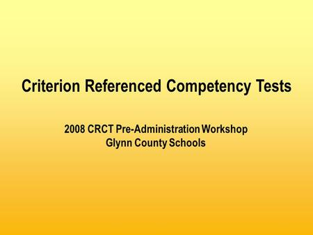 2008 CRCT Pre-Administration Workshop Glynn County Schools Criterion Referenced Competency Tests.
