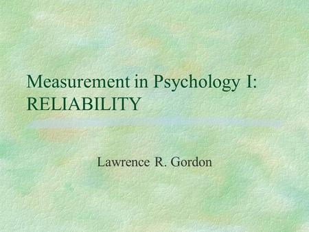 Measurement in Psychology I: RELIABILITY Lawrence R. Gordon.