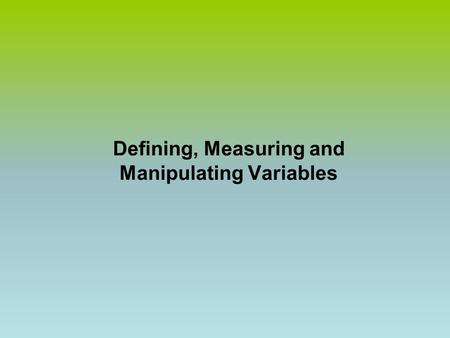 Defining, Measuring and Manipulating Variables. Operational Definition  The activities of the researcher in measuring and manipulating a variable. 