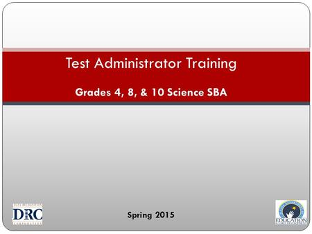 1 Test Administrator Training Grades 4, 8, & 10 Science SBA Spring 2015.