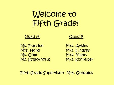 Welcome to Fifth Grade! Quad A Quad B Ms. FrandenMrs. Atkins Mrs. HordMrs. Lindsey Ms. OhmMrs. Mabry Ms. SchlorholtzMrs. Schreiber Fifth Grade Supervisor: