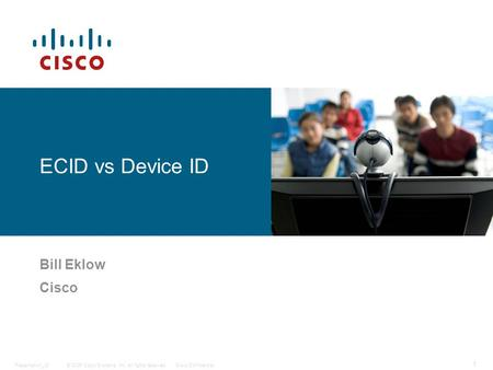 © 2006 Cisco Systems, Inc. All rights reserved.Cisco ConfidentialPresentation_ID 1 ECID vs Device ID Bill Eklow Cisco.