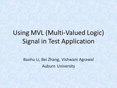 Using MVL (Multi-Valued Logic) Signal in Test Application Baohu Li, Bei Zhang, Vishwani Agrawal Auburn University.