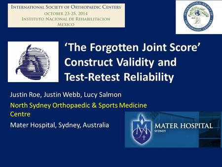 'The Forgotten Joint Score' Construct Validity and Test-Retest Reliability Justin Roe, Justin Webb, Lucy Salmon North Sydney Orthopaedic & Sports Medicine.