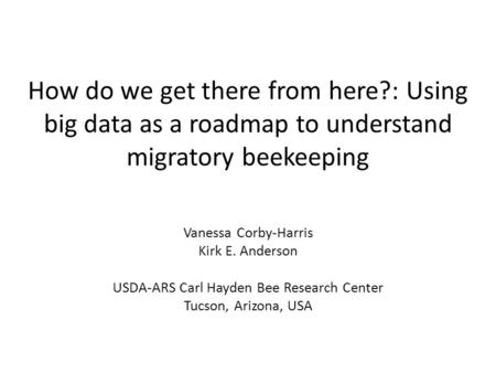 How do we get there from here?: Using big data as a roadmap to understand migratory beekeeping Vanessa Corby-Harris Kirk E. Anderson USDA-ARS Carl Hayden.