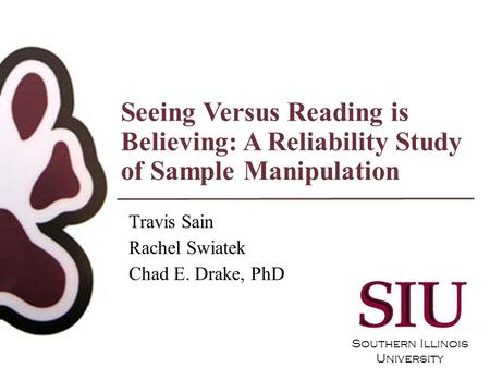 Southern Illinois University Seeing Versus Reading is Believing: A Reliability Study of Sample Manipulation Travis Sain Rachel Swiatek Chad E. Drake, PhD.