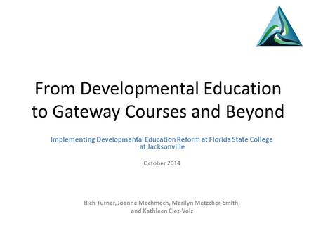 From Developmental Education to Gateway Courses and Beyond Implementing Developmental Education Reform at Florida State College at Jacksonville October.