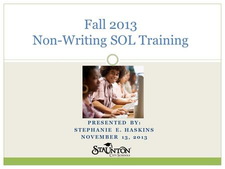 PRESENTED BY: STEPHANIE E. HASKINS NOVEMBER 13, 2013 Fall 2013 Non-Writing SOL Training.