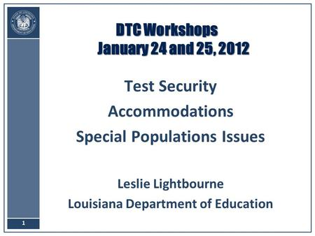 DTC Workshops January 24 and 25, 2012 Test Security Accommodations Special Populations Issues Leslie Lightbourne Louisiana Department of Education 1.