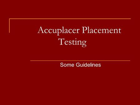 Accuplacer Placement Testing Some Guidelines. Placement Test Guidelines You must take placement tests in English and/or math if you are:  A new student.
