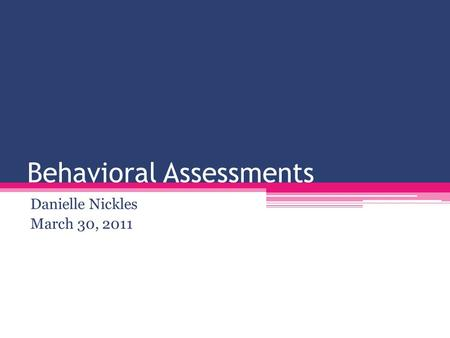 Behavioral Assessments Danielle Nickles March 30, 2011.