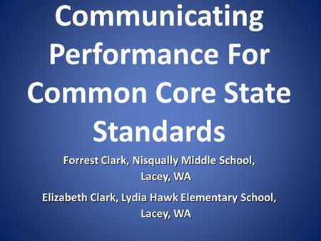 Communicating Performance For Common Core State Standards Forrest Clark, Nisqually Middle School, Lacey, WA Lacey, WA Elizabeth Clark, Lydia Hawk Elementary.