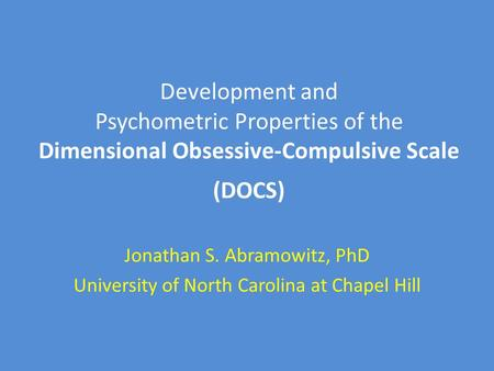 Development and Psychometric Properties of the Dimensional Obsessive-Compulsive Scale (DOCS) Jonathan S. Abramowitz, PhD University of North Carolina at.
