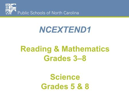 NCEXTEND1 Reading & Mathematics Grades 3–8 Science Grades 5 & 8.