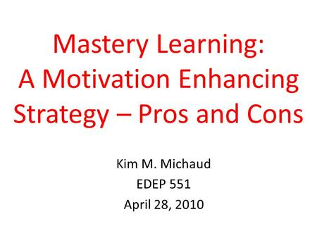 Mastery Learning: A Motivation Enhancing Strategy – Pros and Cons Kim M. Michaud EDEP 551 April 28, 2010.
