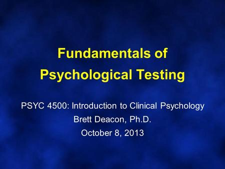 Fundamentals of Psychological Testing PSYC 4500: Introduction to Clinical Psychology Brett Deacon, Ph.D. October 8, 2013.