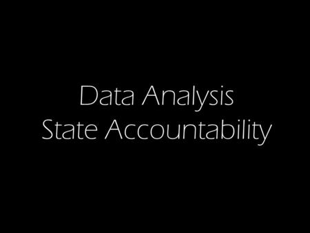 Data Analysis State Accountability. Data Analysis (What) Needs Assessment (Why ) Improvement Plan (How) Implement and Monitor.