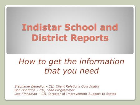 Indistar School and District Reports How to get the information that you need Stephanie Benedict – CII, Client Relations Coordinator Bob Goodrich – CII,