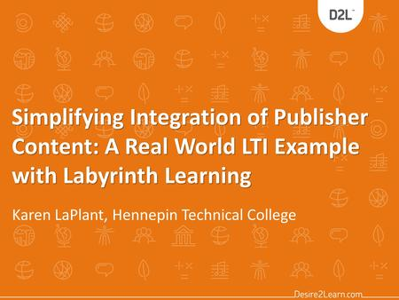 Simplifying Integration of Publisher Content: A Real World LTI Example with Labyrinth Learning Karen LaPlant, Hennepin Technical College.
